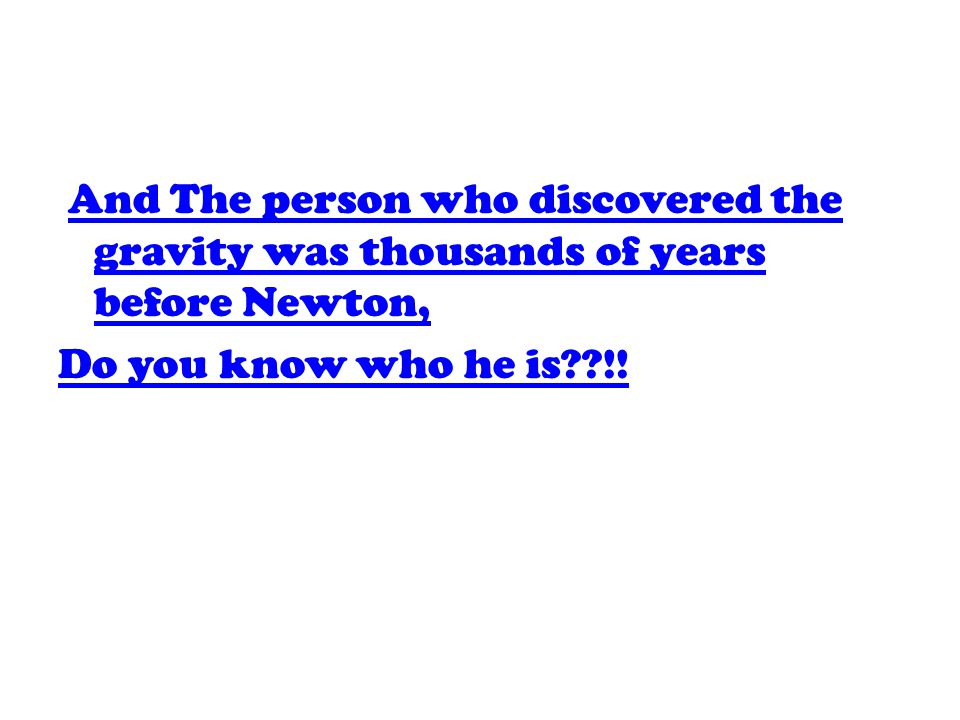 And The person who discovered the gravity was thousands of years before Newton, And The person who discovered the gravity was thousands of years before Newton, Do you know who he is??!!