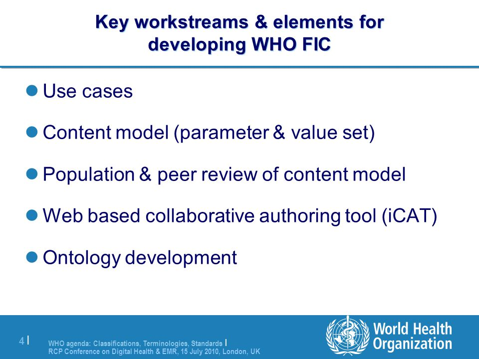 WHO agenda: Classifications, Terminologies, Standards | RCP Conference on Digital Health & EMR, 15 July 2010, London, UK 4 |4 | Key workstreams & elem