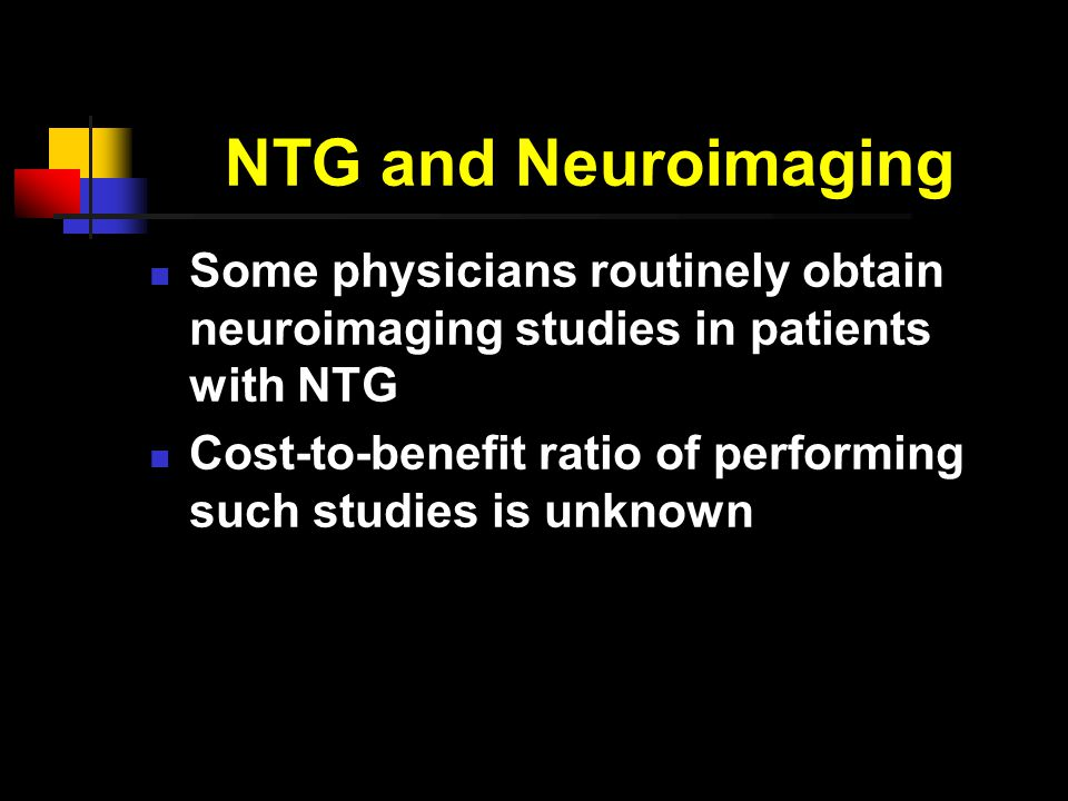 NTG and Neuroimaging Some physicians routinely obtain neuroimaging studies in patients with NTG Cost-to-benefit ratio of performing such studies is unknown