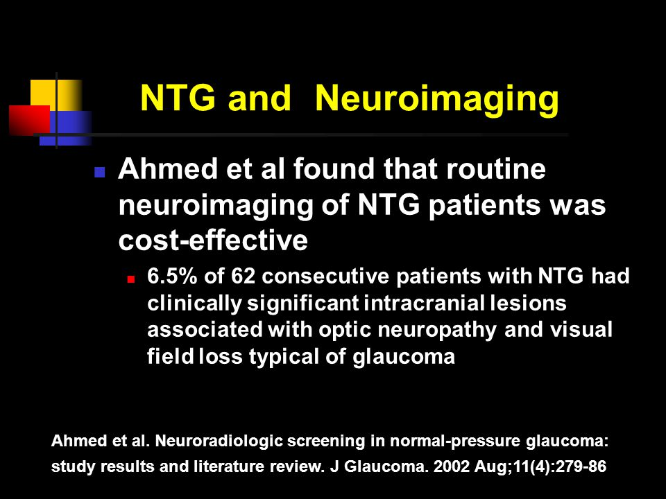 NTG and Neuroimaging Ahmed et al found that routine neuroimaging of NTG patients was cost-effective 6.5% of 62 consecutive patients with NTG had clinically significant intracranial lesions associated with optic neuropathy and visual field loss typical of glaucoma Ahmed et al.