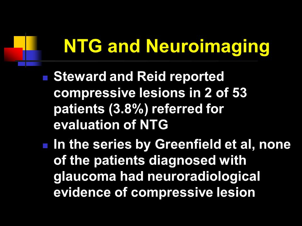 NTG and Neuroimaging Steward and Reid reported compressive lesions in 2 of 53 patients (3.8%) referred for evaluation of NTG In the series by Greenfield et al, none of the patients diagnosed with glaucoma had neuroradiological evidence of compressive lesion
