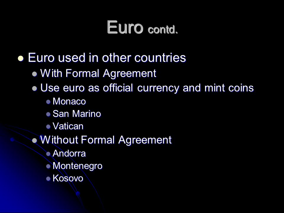 Euro contd. Euro used in other countries Euro used in other countries With Formal Agreement With Formal Agreement Use euro as official currency and mi