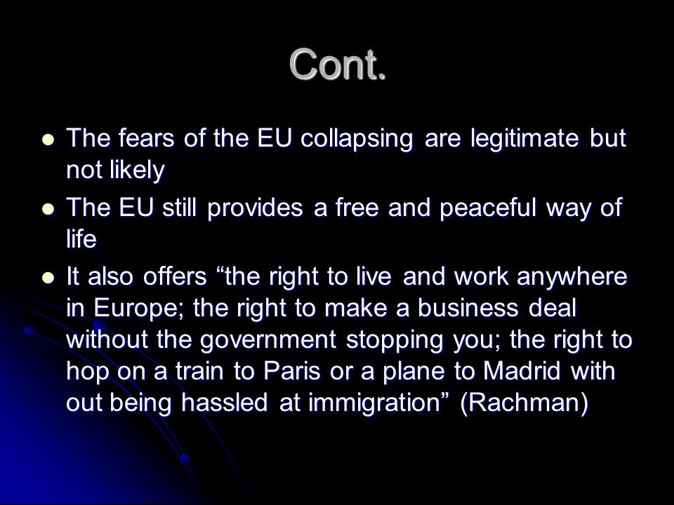 Cont. The fears of the EU collapsing are legitimate but not likely The fears of the EU collapsing are legitimate but not likely The EU still provides