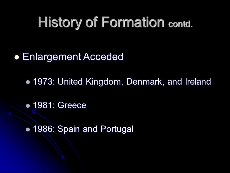 History of Formation contd. Enlargement Acceded Enlargement Acceded 1973: United Kingdom, Denmark, and Ireland 1973: United Kingdom, Denmark, and Irel