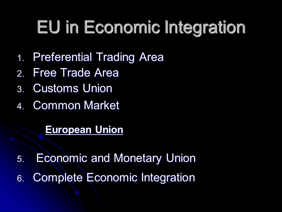 EU in Economic Integration 1. Preferential Trading Area 2. Free Trade Area 3. Customs Union 4. Common Market European Union 5. Economic and Monetary U