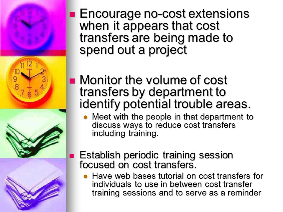 Encourage no-cost extensions when it appears that cost transfers are being made to spend out a project Encourage no-cost extensions when it appears that cost transfers are being made to spend out a project Monitor the volume of cost transfers by department to identify potential trouble areas.
