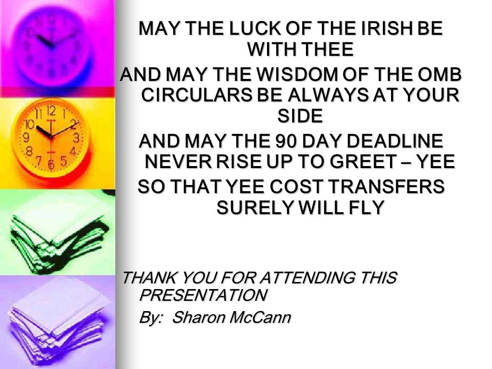 MAY THE LUCK OF THE IRISH BE WITH THEE AND MAY THE WISDOM OF THE OMB CIRCULARS BE ALWAYS AT YOUR SIDE AND MAY THE 90 DAY DEADLINE NEVER RISE UP TO GREET – YEE SO THAT YEE COST TRANSFERS SURELY WILL FLY THANK YOU FOR ATTENDING THIS PRESENTATION By: Sharon McCann