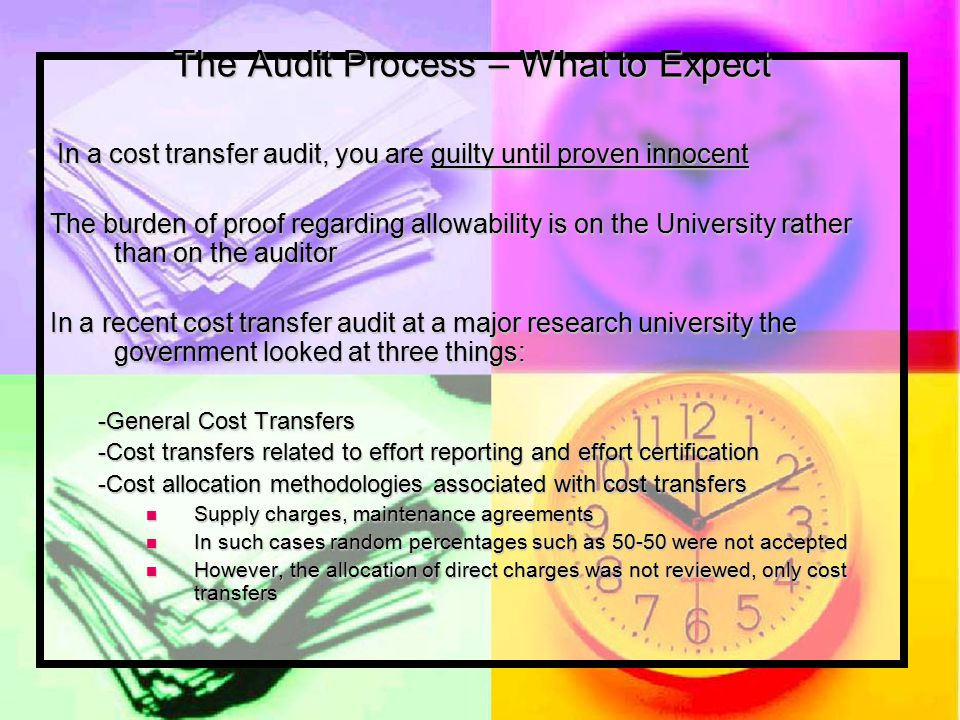The Audit Process – What to Expect In a cost transfer audit, you are guilty until proven innocent In a cost transfer audit, you are guilty until proven innocent The burden of proof regarding allowability is on the University rather than on the auditor In a recent cost transfer audit at a major research university the government looked at three things: -General Cost Transfers -Cost transfers related to effort reporting and effort certification -Cost allocation methodologies associated with cost transfers Supply charges, maintenance agreements Supply charges, maintenance agreements In such cases random percentages such as 50-50 were not accepted In such cases random percentages such as 50-50 were not accepted However, the allocation of direct charges was not reviewed, only cost transfers However, the allocation of direct charges was not reviewed, only cost transfers