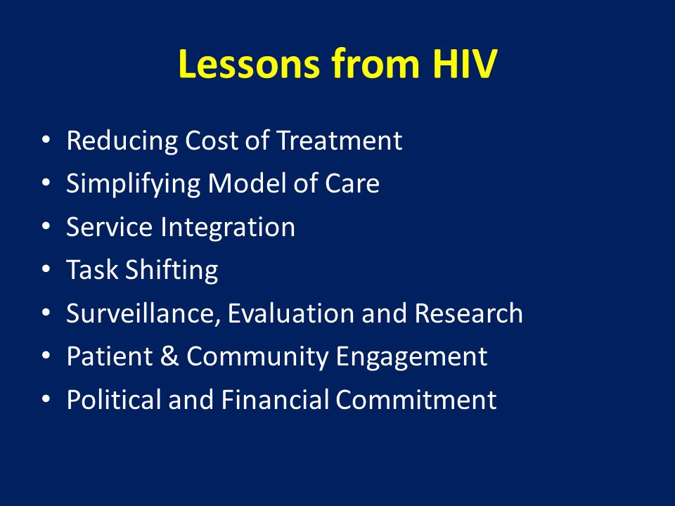 Lessons from HIV Reducing Cost of Treatment Simplifying Model of Care Service Integration Task Shifting Surveillance, Evaluation and Research Patient & Community Engagement Political and Financial Commitment