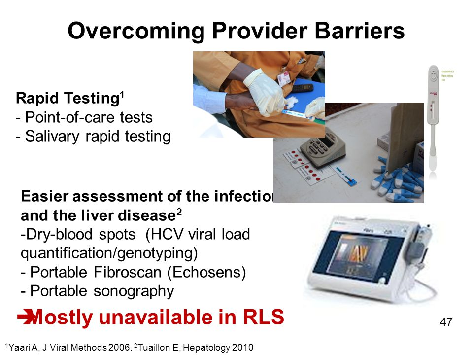 Overcoming Provider Barriers Easier assessment of the infection and the liver disease 2 -Dry-blood spots (HCV viral load quantification/genotyping) - Portable Fibroscan (Echosens) - Portable sonography Rapid Testing 1 - Point-of-care tests - Salivary rapid testing 1 Yaari A, J Viral Methods 2006.