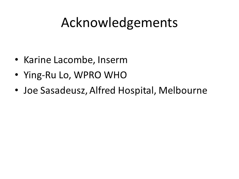 Acknowledgements Karine Lacombe, Inserm Ying-Ru Lo, WPRO WHO Joe Sasadeusz, Alfred Hospital, Melbourne