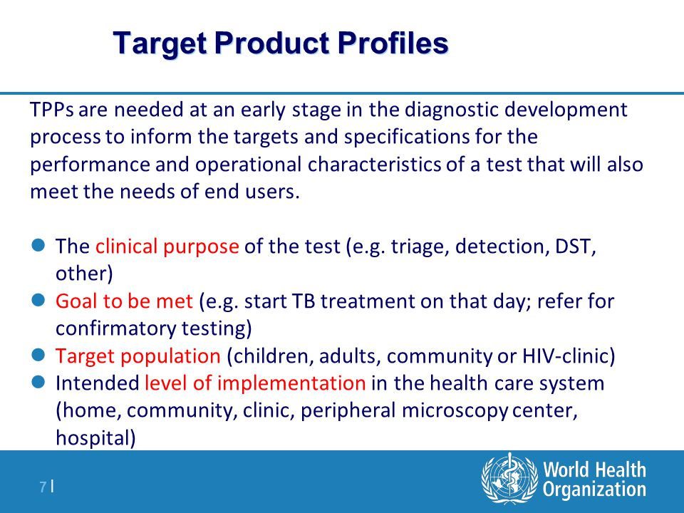 7 |7 | Target Product Profiles TPPs are needed at an early stage in the diagnostic development process to inform the targets and specifications for the performance and operational characteristics of a test that will also meet the needs of end users.
