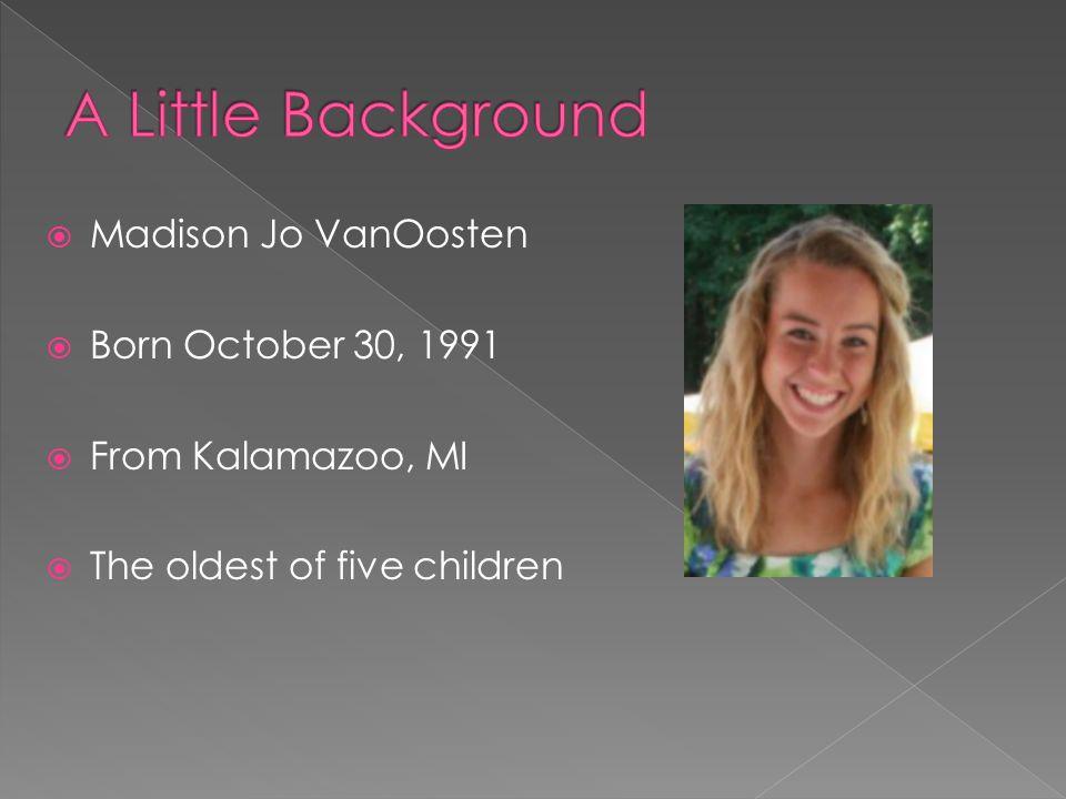  Madison Jo VanOosten  Born October 30, 1991  From Kalamazoo, MI  The oldest of five children