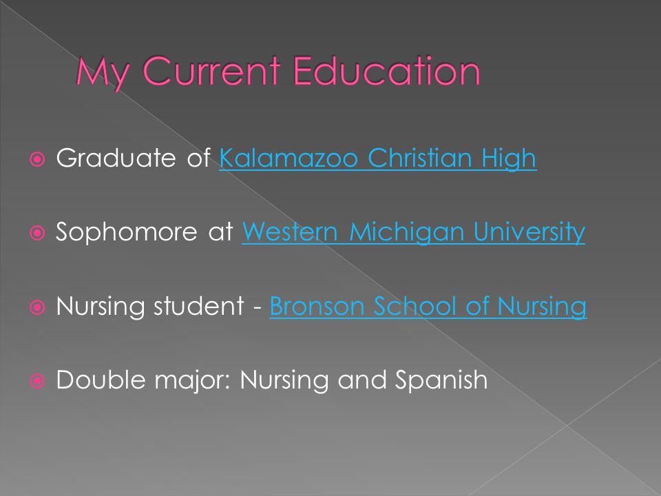  Graduate of Kalamazoo Christian HighKalamazoo Christian High  Sophomore at Western Michigan UniversityWestern Michigan University  Nursing student - Bronson School of NursingBronson School of Nursing  Double major: Nursing and Spanish