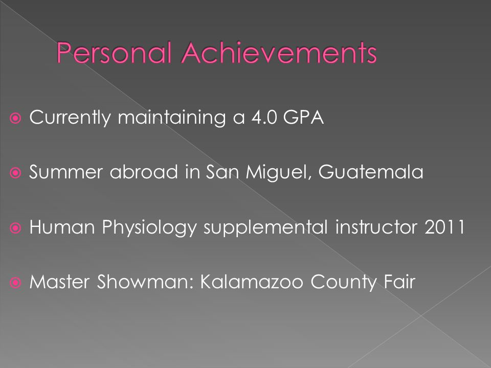  Currently maintaining a 4.0 GPA  Summer abroad in San Miguel, Guatemala  Human Physiology supplemental instructor 2011  Master Showman: Kalamazoo County Fair