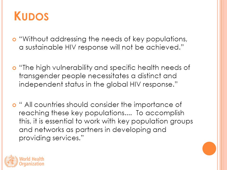 K UDOS Without addressing the needs of key populations, a sustainable HIV response will not be achieved. The high vulnerability and specific health needs of transgender people necessitates a distinct and independent status in the global HIV response. All countries should consider the importance of reaching these key populations....