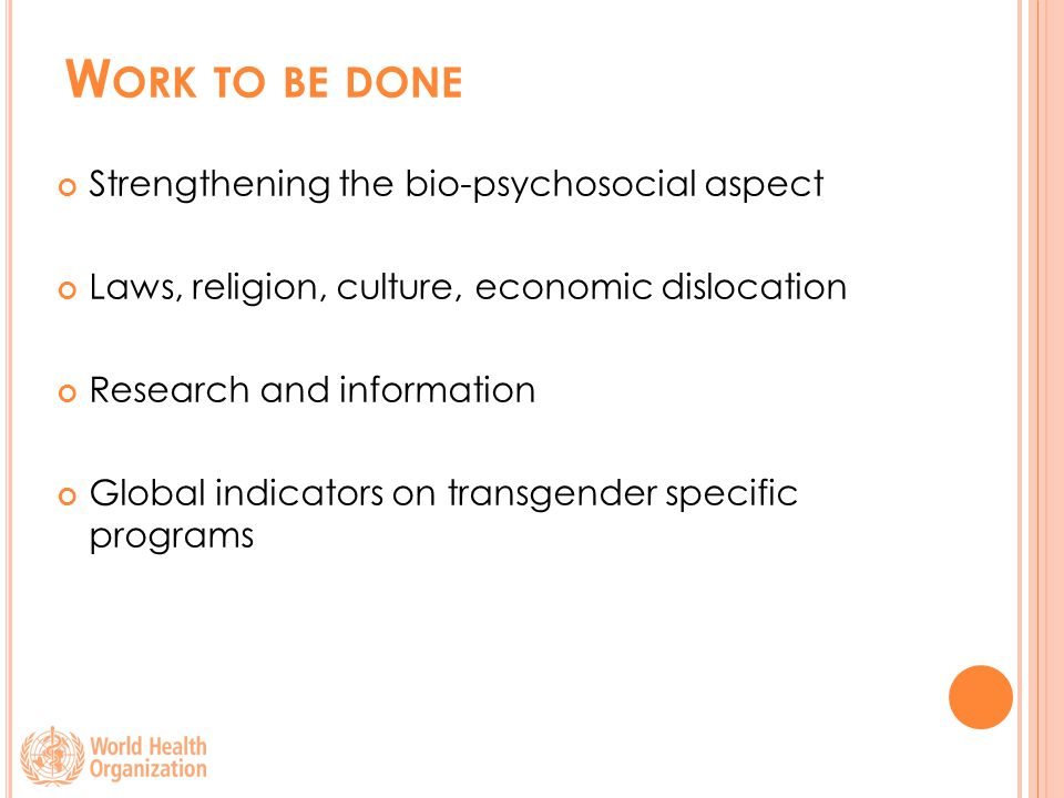 W ORK TO BE DONE Strengthening the bio-psychosocial aspect Laws, religion, culture, economic dislocation Research and information Global indicators on transgender specific programs