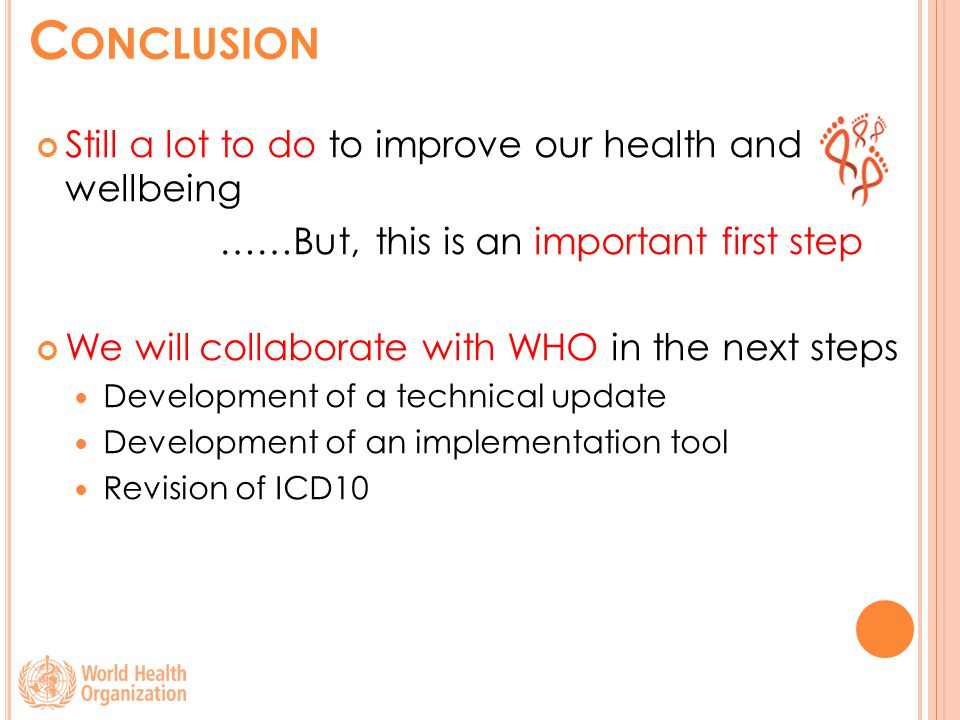 C ONCLUSION Still a lot to do to improve our health and wellbeing …………………But, this is an important first step We will collaborate with WHO in the next steps Development of a technical update Development of an implementation tool Revision of ICD10