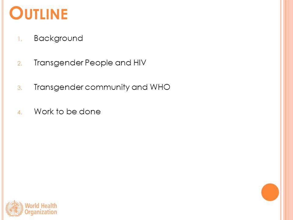 O UTLINE 1. Background 2. Transgender People and HIV 3.
