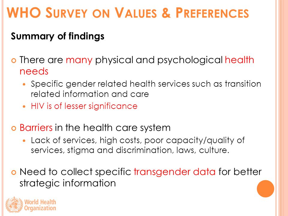 WHO S URVEY ON V ALUES & P REFERENCES Summary of findings There are many physical and psychological health needs Specific gender related health services such as transition related information and care HIV is of lesser significance Barriers in the health care system Lack of services, high costs, poor capacity/quality of services, stigma and discrimination, laws, culture.