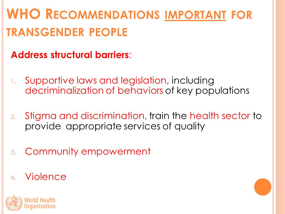 WHO R ECOMMENDATIONS IMPORTANT FOR TRANSGENDER PEOPLE Address structural barriers : 1.