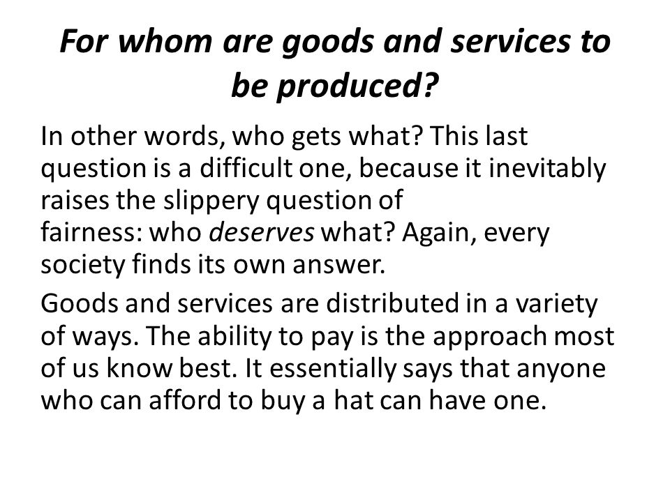 For whom are goods and services to be produced. In other words, who gets what.