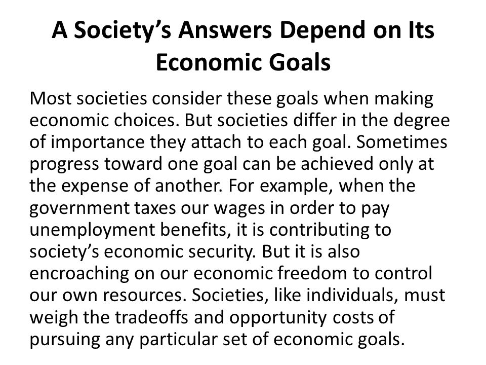 A Society's Answers Depend on Its Economic Goals Most societies consider these goals when making economic choices.