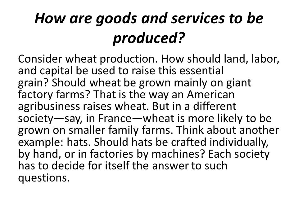 How are goods and services to be produced. Consider wheat production.