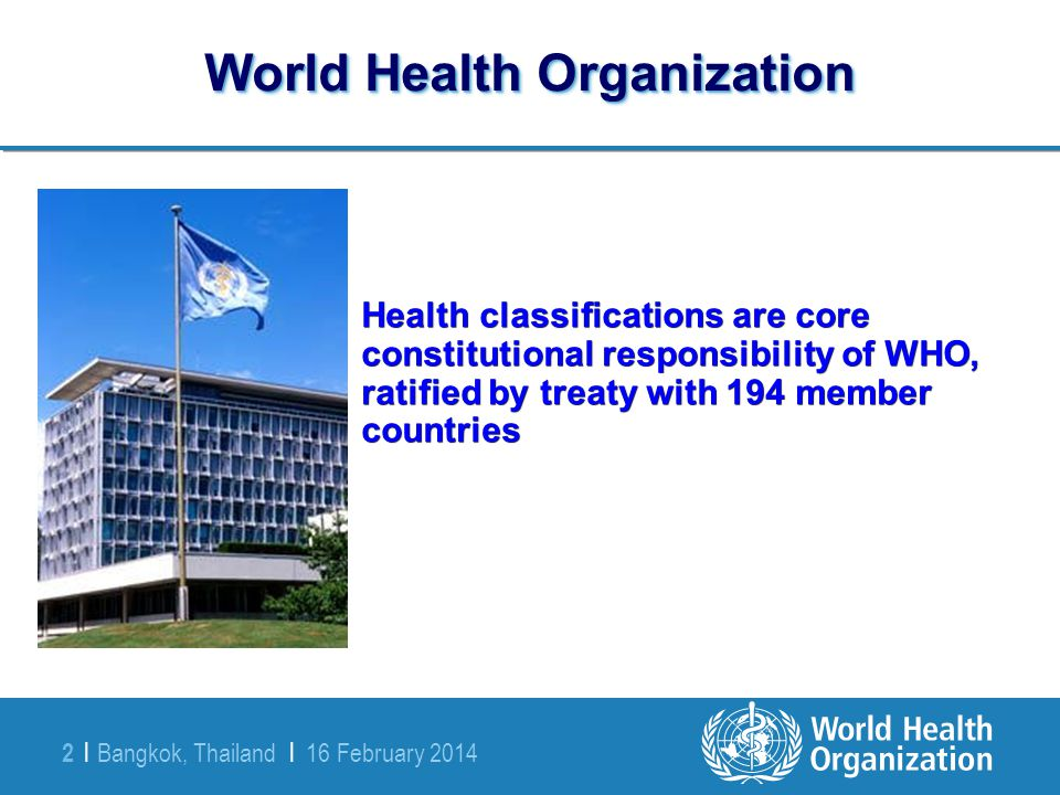 Bangkok, Thailand | 16 February 2014 2 | World Health Organization Health classifications are core constitutional responsibility of WHO, ratified by t