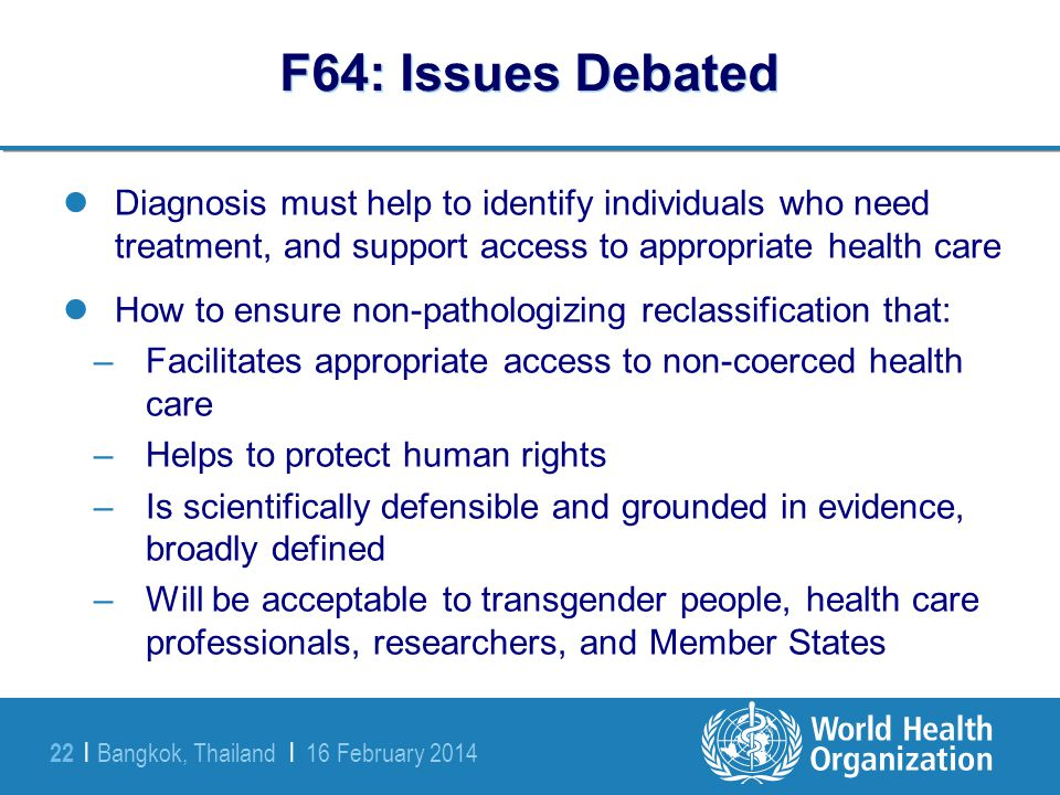 Bangkok, Thailand | 16 February 2014 22 | F64: Issues Debated Diagnosis must help to identify individuals who need treatment, and support access to ap
