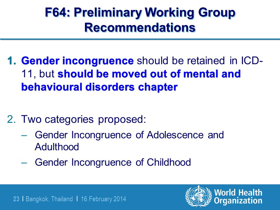Bangkok, Thailand | 16 February 2014 23 | F64: Preliminary Working Group Recommendations 1.Gender incongruence should be moved out of mental and behav