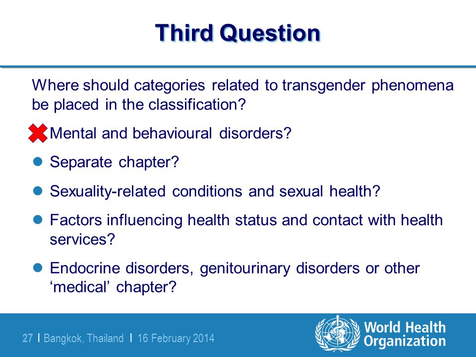Bangkok, Thailand | 16 February 2014 27 | Third Question Where should categories related to transgender phenomena be placed in the classification? Men
