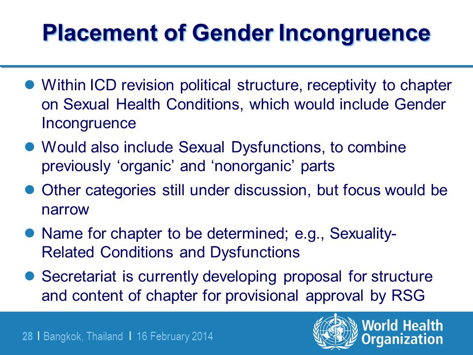 Bangkok, Thailand | 16 February 2014 28 | Placement of Gender Incongruence Within ICD revision political structure, receptivity to chapter on Sexual H