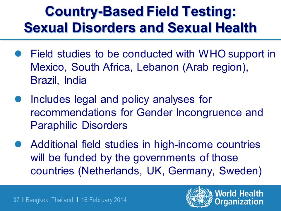 Bangkok, Thailand | 16 February 2014 37 | Country-Based Field Testing: Sexual Disorders and Sexual Health Field studies to be conducted with WHO suppo