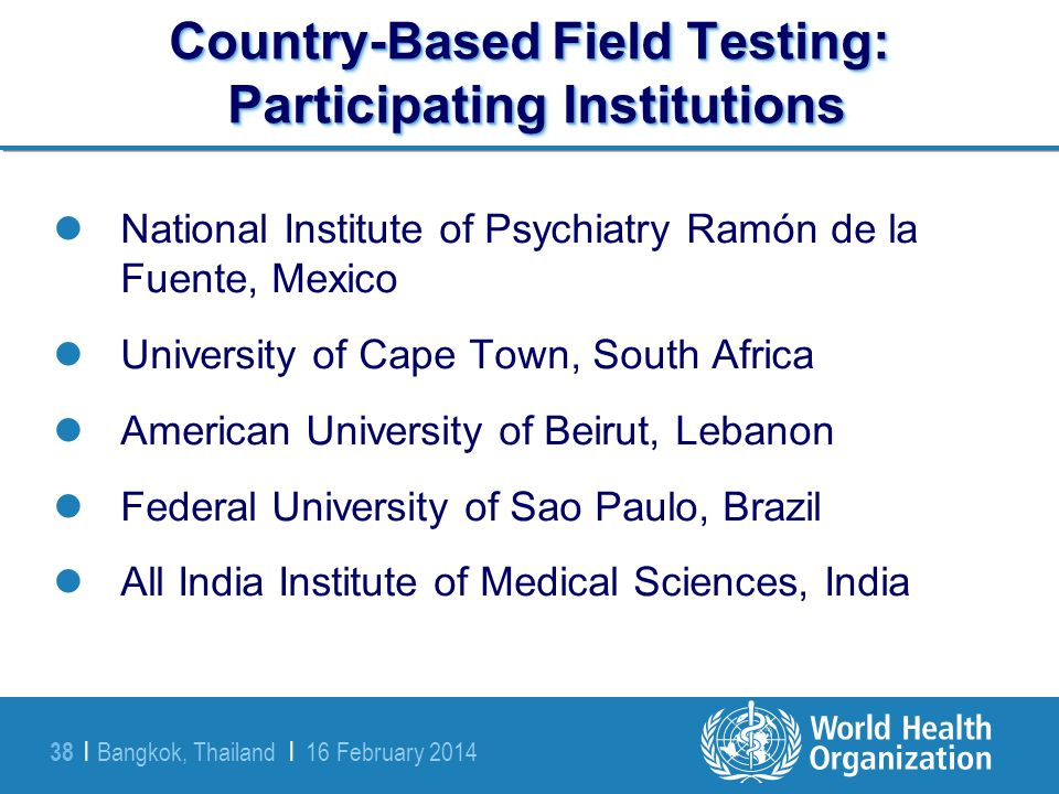 Bangkok, Thailand | 16 February 2014 38 | Country-Based Field Testing: Participating Institutions National Institute of Psychiatry Ramón de la Fuente,