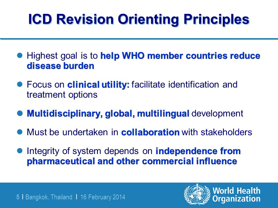 Bangkok, Thailand | 16 February 2014 5 | ICD Revision Orienting Principles help WHO member countries reduce disease burden Highest goal is to help WHO