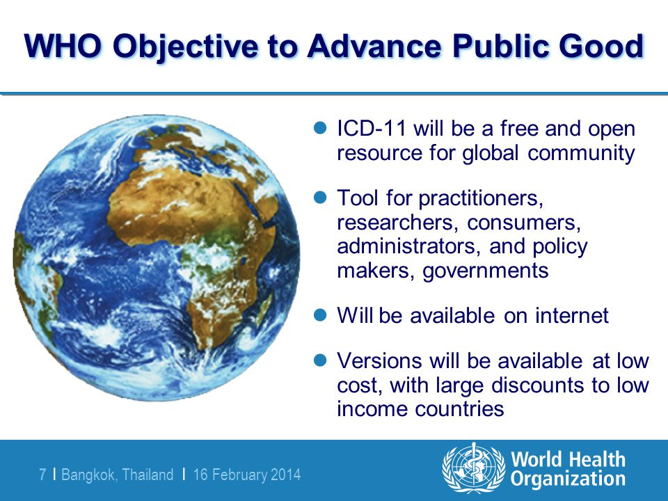 Bangkok, Thailand | 16 February 2014 7 | WHO Objective to Advance Public Good ICD-11 will be a free and open resource for global community Tool for pr