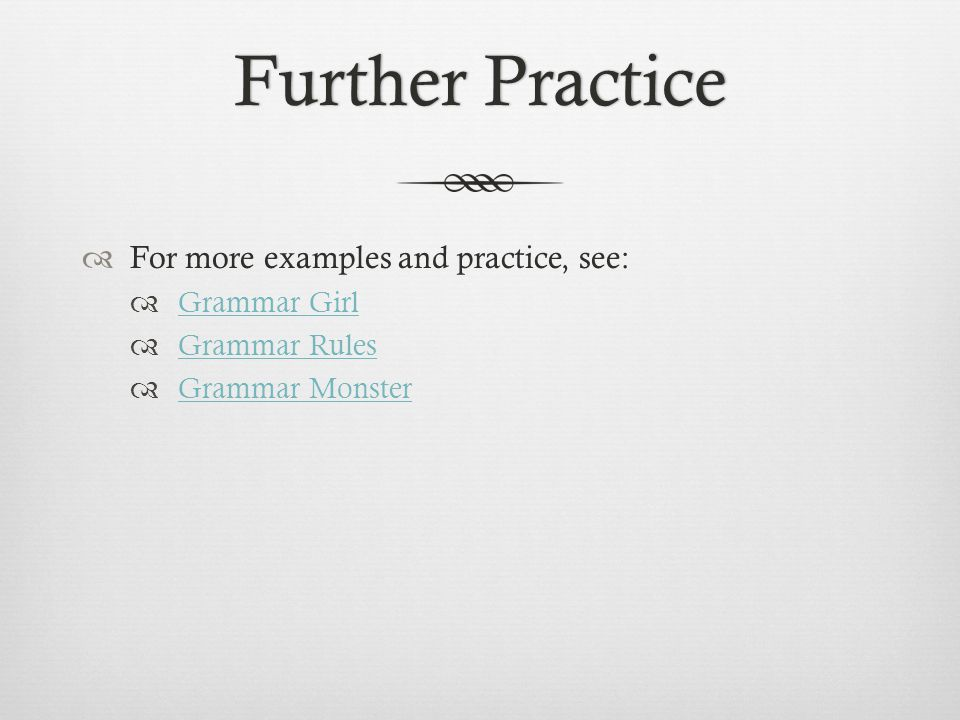 Further PracticeFurther Practice  For more examples and practice, see:  Grammar Girl Grammar Girl  Grammar Rules Grammar Rules  Grammar Monster Grammar Monster