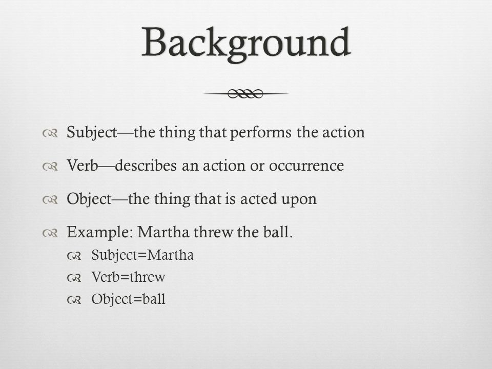 Background  Subject—the thing that performs the action  Verb—describes an action or occurrence  Object—the thing that is acted upon  Example: Martha threw the ball.