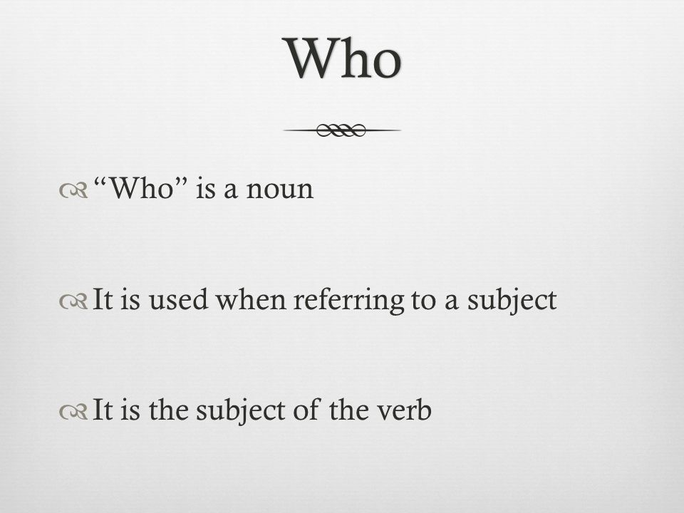 Who  Who is a noun  It is used when referring to a subject  It is the subject of the verb