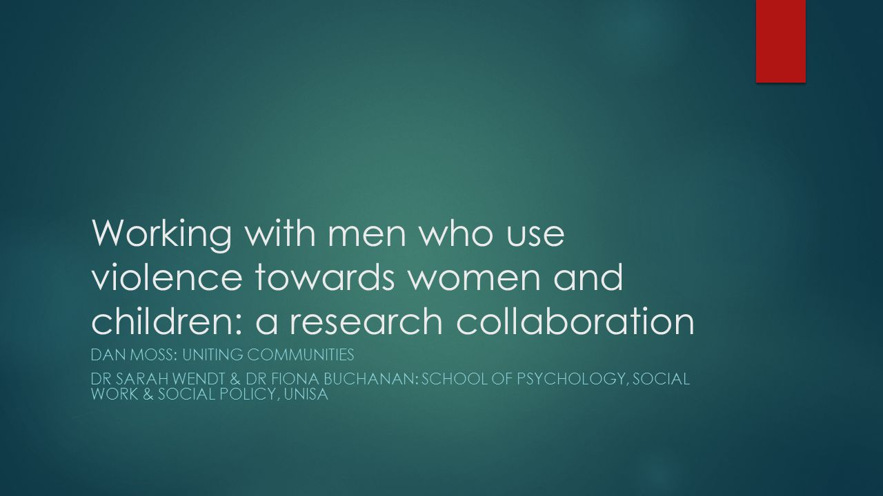 Working with men who use violence towards women and children: a research collaboration DAN MOSS: UNITING COMMUNITIES DR SARAH WENDT & DR FIONA BUCHANAN: SCHOOL OF PSYCHOLOGY, SOCIAL WORK & SOCIAL POLICY, UNISA
