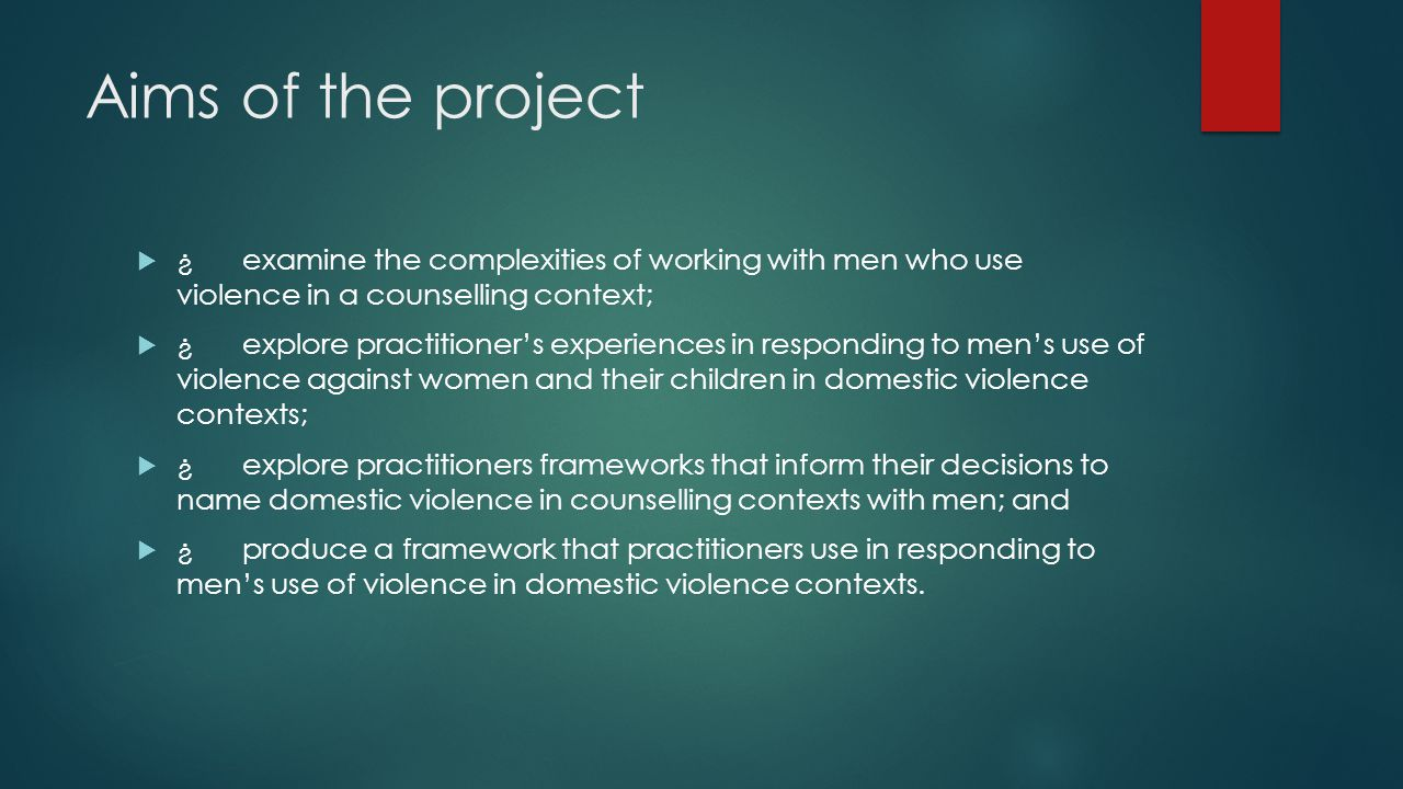 Aims of the project  ¿examine the complexities of working with men who use violence in a counselling context;  ¿explore practitioner's experiences in responding to men's use of violence against women and their children in domestic violence contexts;  ¿explore practitioners frameworks that inform their decisions to name domestic violence in counselling contexts with men; and  ¿produce a framework that practitioners use in responding to men's use of violence in domestic violence contexts.