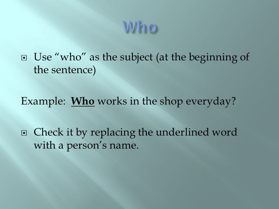 " Use ""who"" as the subject (at the beginning of the sentence) Example: Who works in the shop everyday?  Check it by replacing the underlined word wit"