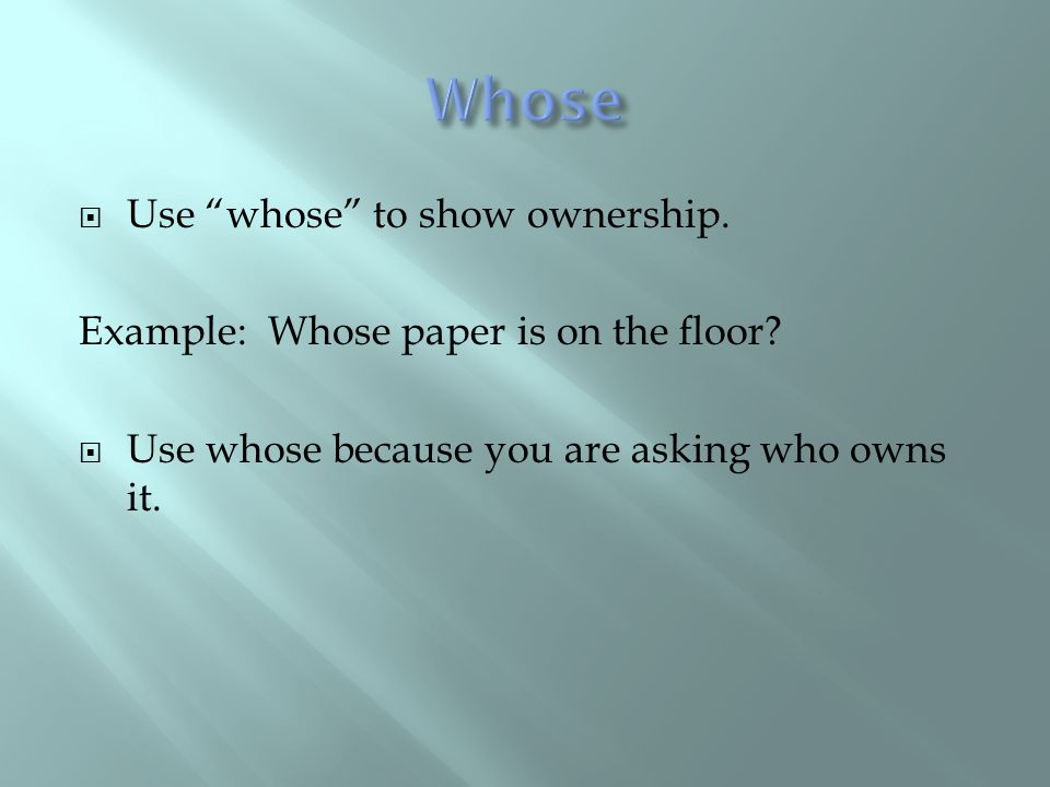 " Use ""whose"" to show ownership. Example: Whose paper is on the floor?  Use whose because you are asking who owns it."