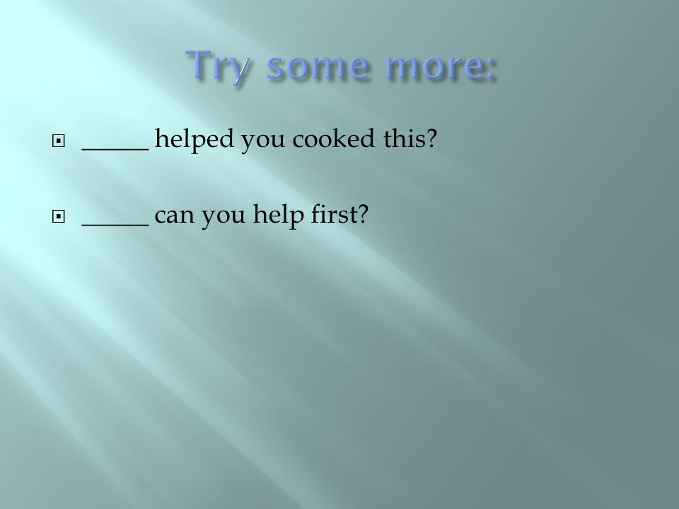  _____ helped you cooked this?  _____ can you help first?
