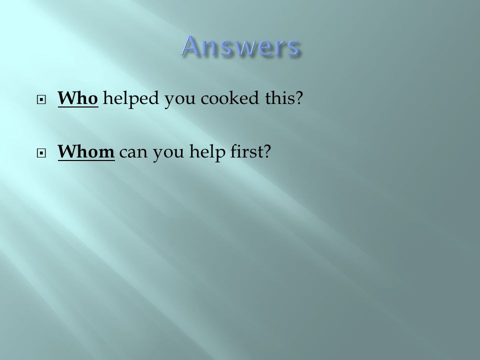  Who helped you cooked this?  Whom can you help first?