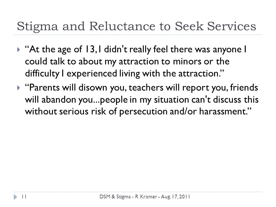 Stigma and Reluctance to Seek Services  At the age of 13, I didn t really feel there was anyone I could talk to about my attraction to minors or the difficulty I experienced living with the attraction.  Parents will disown you, teachers will report you, friends will abandon you...people in my situation can t discuss this without serious risk of persecution and/or harassment. 11DSM & Stigma - R Kramer - Aug.