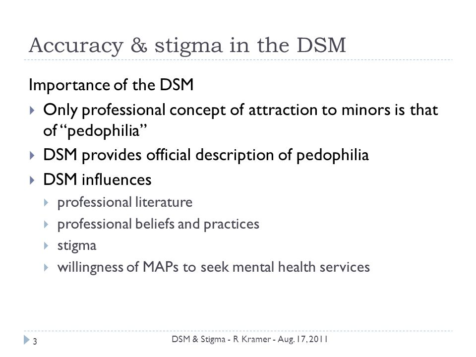 Accuracy & stigma in the DSM Importance of the DSM  Only professional concept of attraction to minors is that of pedophilia  DSM provides official description of pedophilia  DSM influences  professional literature  professional beliefs and practices  stigma  willingness of MAPs to seek mental health services 3 DSM & Stigma - R Kramer - Aug.