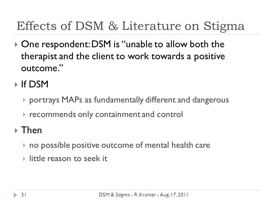 Effects of DSM & Literature on Stigma  One respondent: DSM is unable to allow both the therapist and the client to work towards a positive outcome.  If DSM  portrays MAPs as fundamentally different and dangerous  recommends only containment and control  Then  no possible positive outcome of mental health care  little reason to seek it 31DSM & Stigma - R Kramer - Aug.