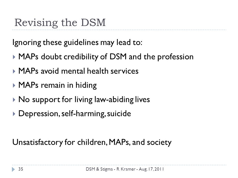 Revising the DSM Ignoring these guidelines may lead to:  MAPs doubt credibility of DSM and the profession  MAPs avoid mental health services  MAPs remain in hiding  No support for living law-abiding lives  Depression, self-harming, suicide Unsatisfactory for children, MAPs, and society 35DSM & Stigma - R Kramer - Aug.